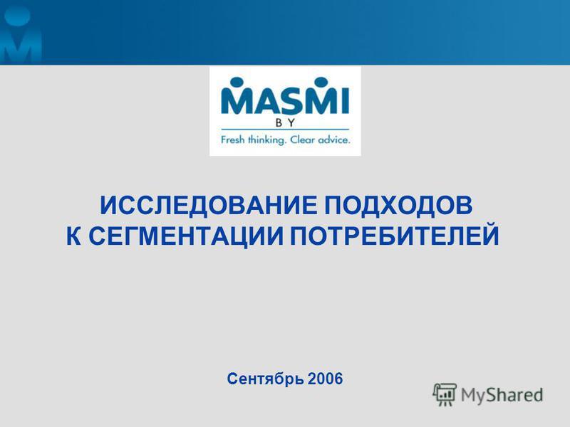 ИССЛЕДОВАНИЕ ПОДХОДОВ К СЕГМЕНТАЦИИ ПОТРЕБИТЕЛЕЙ Сентябрь 2006