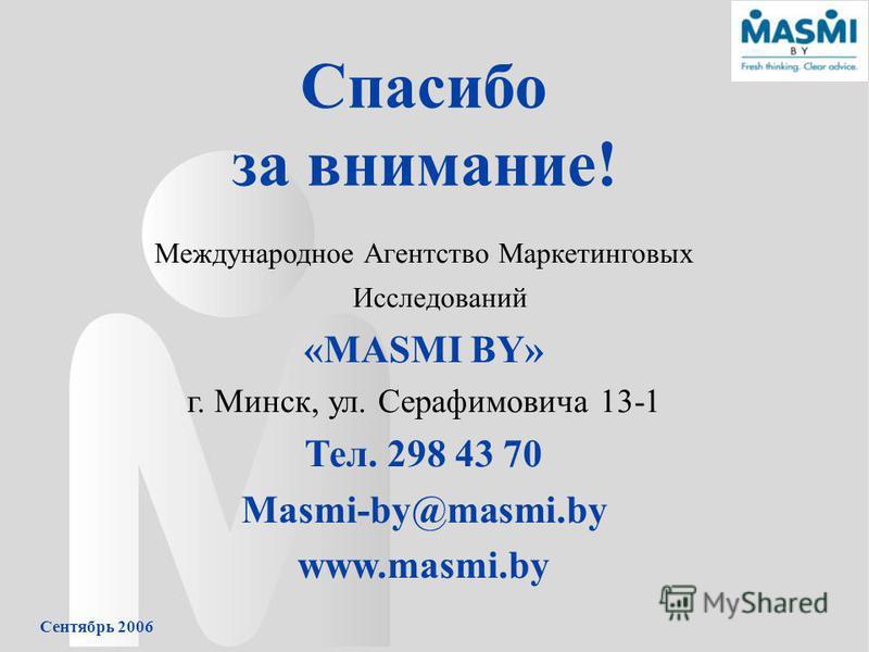 Сентябрь 2006 Спасибо за внимание! Международное Агентство Маркетинговых Исследований «MASMI BY» г. Минск, ул. Серафимовича 13-1 Тел. 298 43 70 Masmi-by@masmi.by www.masmi.by