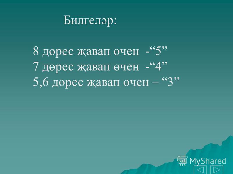 Билгеләр: 8 дөрес җавап өчен -5 7 дөрес җавап өчен -4 5,6 дөрес җавап өчен – 3
