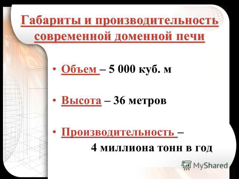 Габариты и производительность современной доменной печи Объем – 5 000 куб. м Высота – 36 метров Производительность – 4 миллиона тонн в год