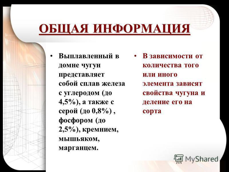 ОБЩАЯ ИНФОРМАЦИЯ Выплавленный в домне чугун представляет собой сплав железа с углеродом (до 4,5%), а также с серой (до 0,8%), фосфором (до 2,5%), кремнием, мышьяком, марганцем. В зависимости от количества того или иного элемента зависят свойства чугу