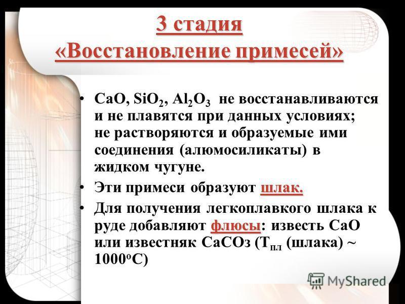 3 стадия «Восстановление примесей» CaO, SiO 2, Al 2 O 3 не восстанавливаются и не плавятся при данных условиях; не растворяются и образуемые ими соединения (алюмосиликаты) в жидком чугуне. шлак.Эти примеси образуют шлак. флюсы Для получения легкоплав