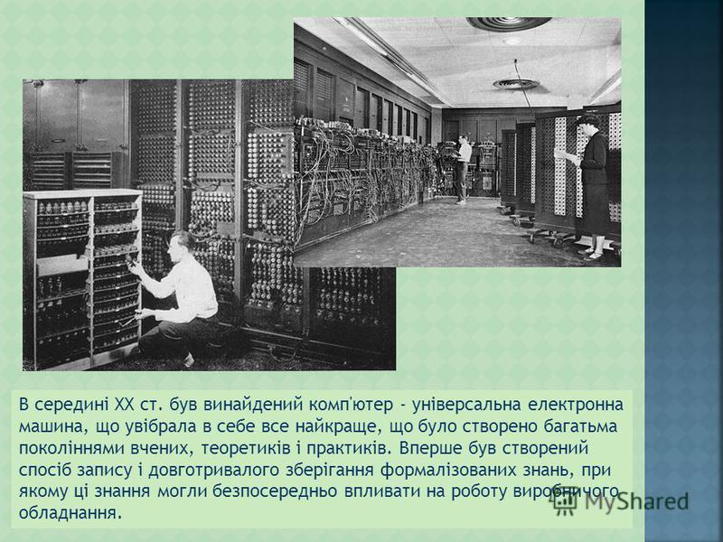 В середині XX ст. був винайдений комп'ютер - універсальна електронна машина, що увібрала в себе все найкраще, що було створено багатьма поколіннями вчених, теоретиків і практиків. Вперше був створений спосіб запису і довготривалого зберігання формалі