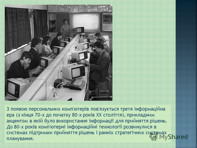 З появою персональних комп'ютерів пов'язується третя інформаційна ера (з кінця 70-х до початку 80-х років XX століття), прикладним акцентом в якій було використання інформації для прийняття рішень. До 80-х років комп'ютерні інформаційні технології ро