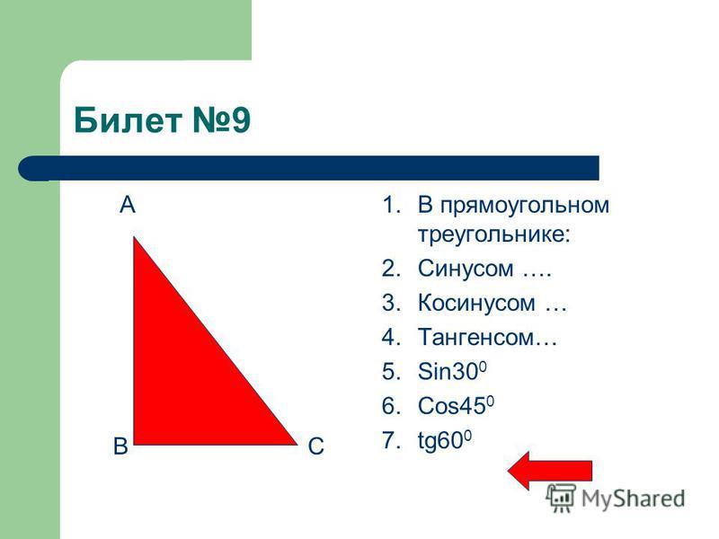 Билет 9 А В С 1. В прямоугольном треугольнике: 2. Синусом …. 3. Косинусом … 4.Тангенсом… 5.Sin30 0 6.Cos45 0 7.tg60 0