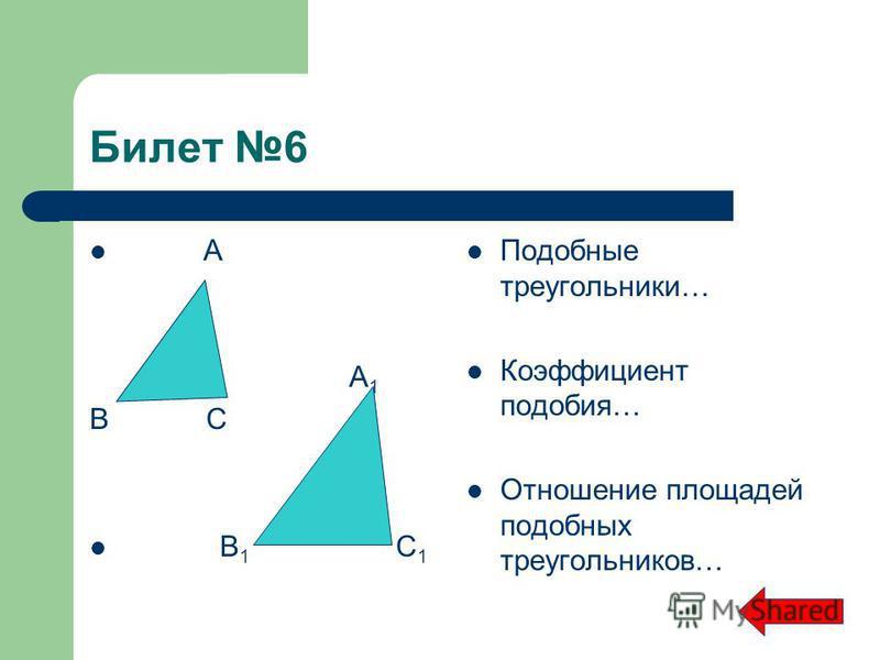 Билет 6 А А 1 В С В 1 С 1 Подобные треугольники… Коэффициент подобия… Отношение площадей подобных треугольников…