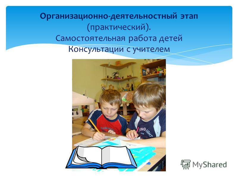 Организационно-деятельностный этап (практический). Самостоятельная работа детей Консультации с учителем