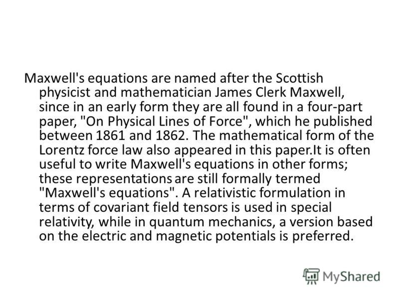 Maxwell's equations are named after the Scottish physicist and mathematician James Clerk Maxwell, since in an early form they are all found in a four-part paper,