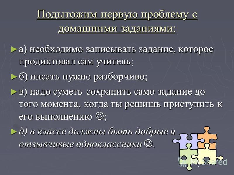 Подытожим первую проблему с домашними заданиями: а) необходимо записывать задание, которое продиктовал сам учитель; а) необходимо записывать задание, которое продиктовал сам учитель; б) писать нужно разборчиво; б) писать нужно разборчиво; в) надо сум