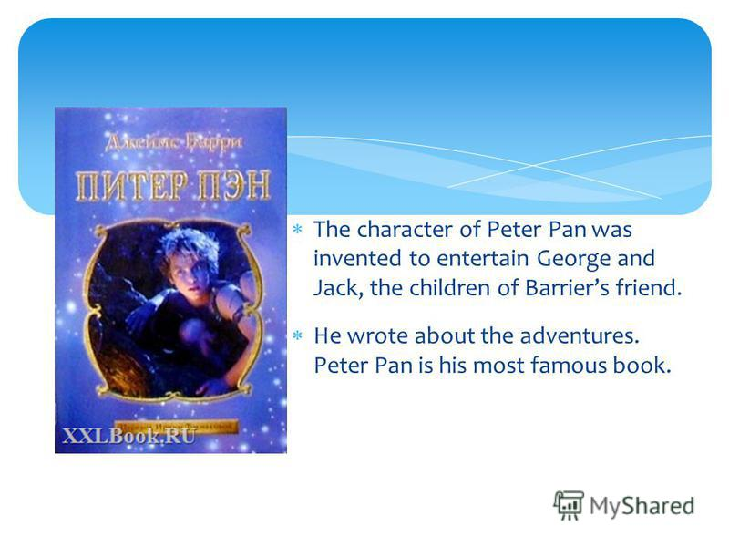 The character of Peter Pan was invented to entertain George and Jack, the children of Barriers friend. He wrote about the adventures. Peter Pan is his most famous book.