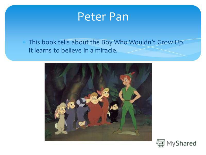 This book tells about the Boy Who Wouldnt Grow Up. It learns to believe in a miracle. Peter Pan
