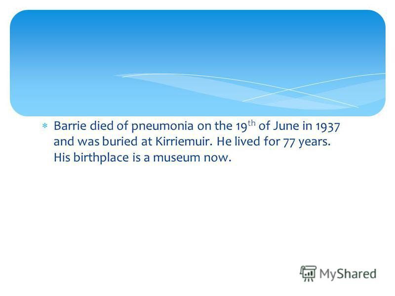 Barrie died of pneumonia on the 19 th of June in 1937 and was buried at Kirriemuir. He lived for 77 years. His birthplace is a museum now.
