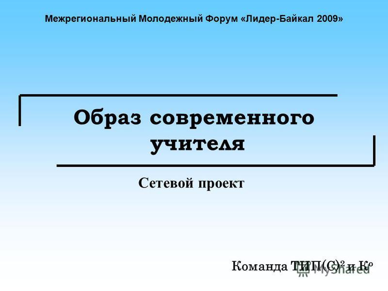 Образ современного учителя Команда ТИП(С) 2 и К о Сетевой проект Межрегиональный Молодежный Форум «Лидер-Байкал 2009»