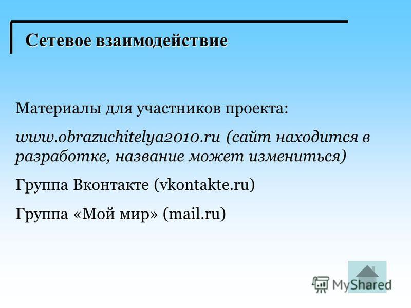 Сетевое взаимодействие Материалы для участников проекта: www.obrazuchitelya2010. ru (сайт находится в разработке, название может измениться) Группа Вконтакте (vkontakte.ru) Группа «Мой мир» (mail.ru)