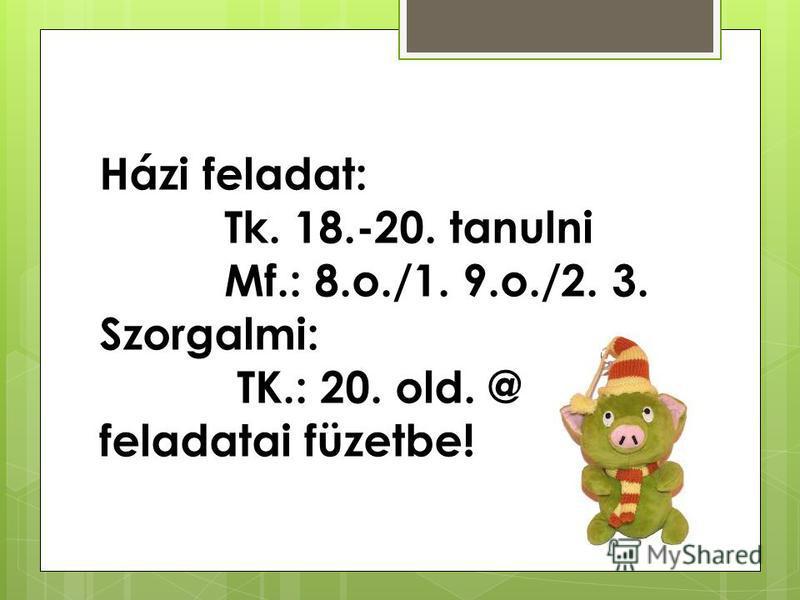 Házi feladat: Tk. 18.-20. tanulni Mf.: 8.o./1. 9.o./2. 3. Szorgalmi: TK.: 20. old. @ feladatai füzetbe!