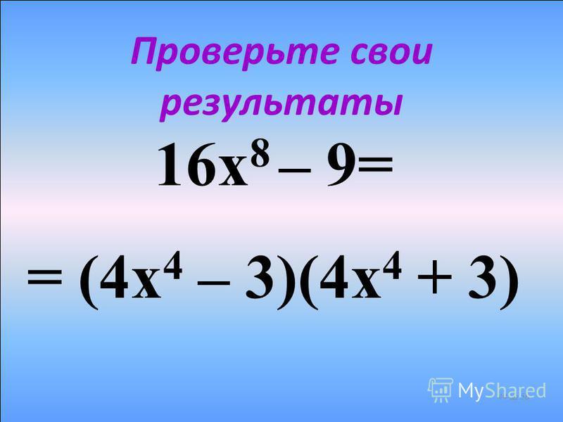 Попробуйте разложить на множители следующее выражение 16 х 8 – 9 43 из 56 16 х 8 = (4 х 4 ) 2