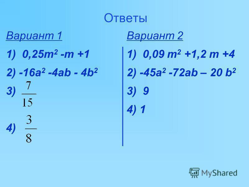 Вариант 1 Вариант 2 1. Раскройте скобки: (0,5m-1) 2, (0,3m+2) 2. 2. Представьте в виде многочлена: -4(2 а-b) 2 +20ab, -5(3a+2b) 2 -12ab. 3. Решите уравнение: 36 х 2 -3-(6 х-5) 2 =0, 0,25x 2 -8-(0,5x-8) 2 =0. 4. Найти корень уравнения: 18 х 2 -1-2(3 х