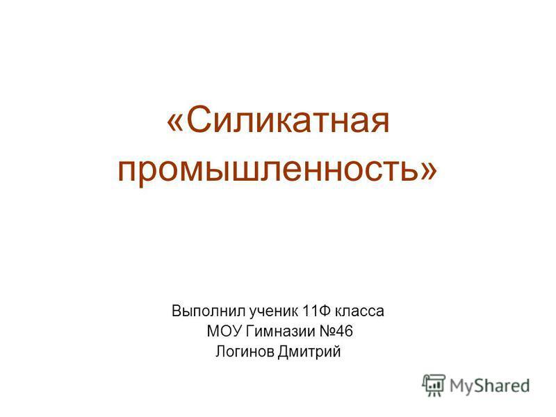 «Силикатная промышленность» Выполнил ученик 11Ф класса МОУ Гимназии 46 Логинов Дмитрий