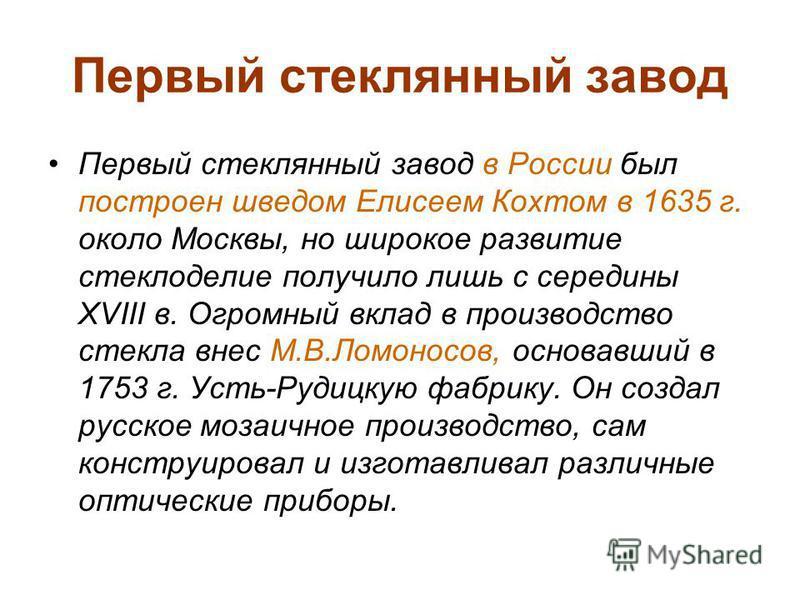 Первый стеклянный завод Первый стеклянный завод в России был построен шведом Елисеем Кохтом в 1635 г. около Москвы, но широкое развитие стеклоделие получило лишь с середины XVIII в. Огромный вклад в производство стекла внес М.В.Ломоносов, основавший