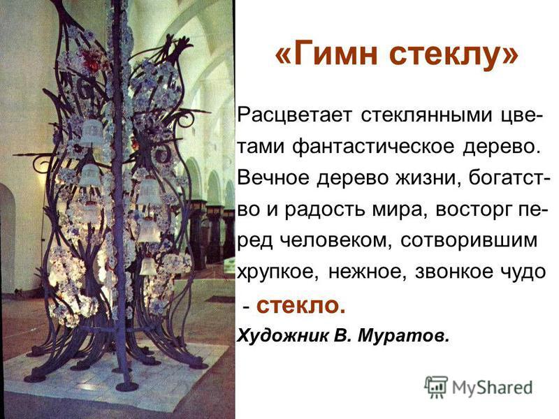 «Гимн стеклу» Расцветает стеклянными цветами фантастическое дерево. Вечное дерево жизни, богатство и радость мира, восторг перед человеком, сотворившим хрупкое, нежное, звонкое чудо - стекло. Художник В. Муратов.