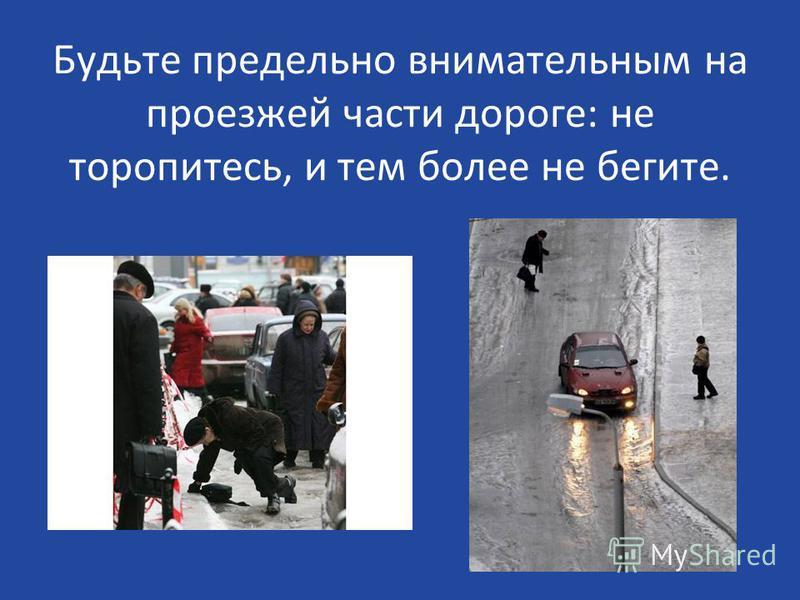 Будьте предельно внимательным на проезжей части дороге: не торопитесь, и тем более не бегите.