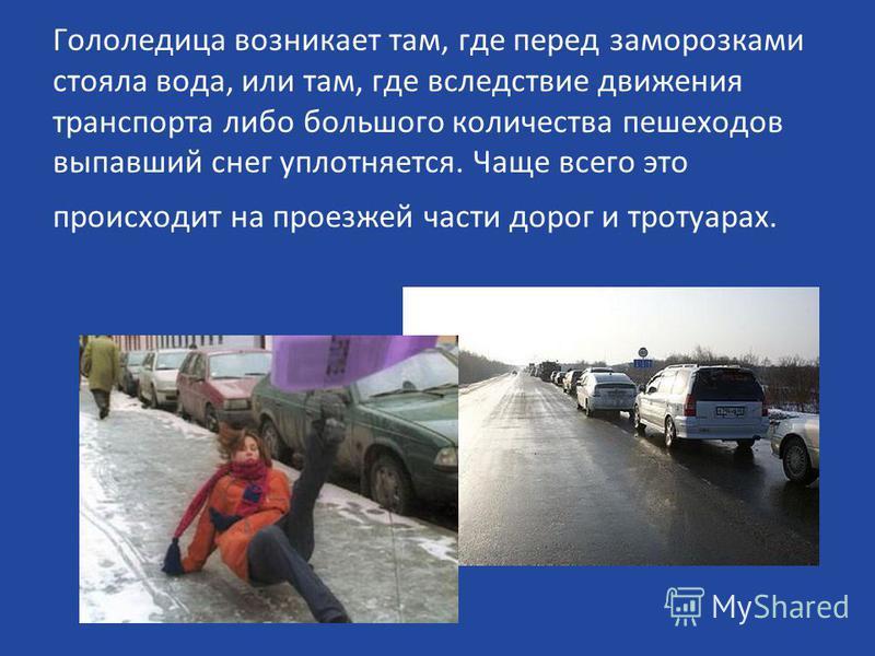 Гололедица возникает там, где перед заморозками стояла вода, или там, где вследствие движения транспорта либо большого количества пешеходов выпавший снег уплотняется. Чаще всего это происходит на проезжей части дорог и тротуарах.