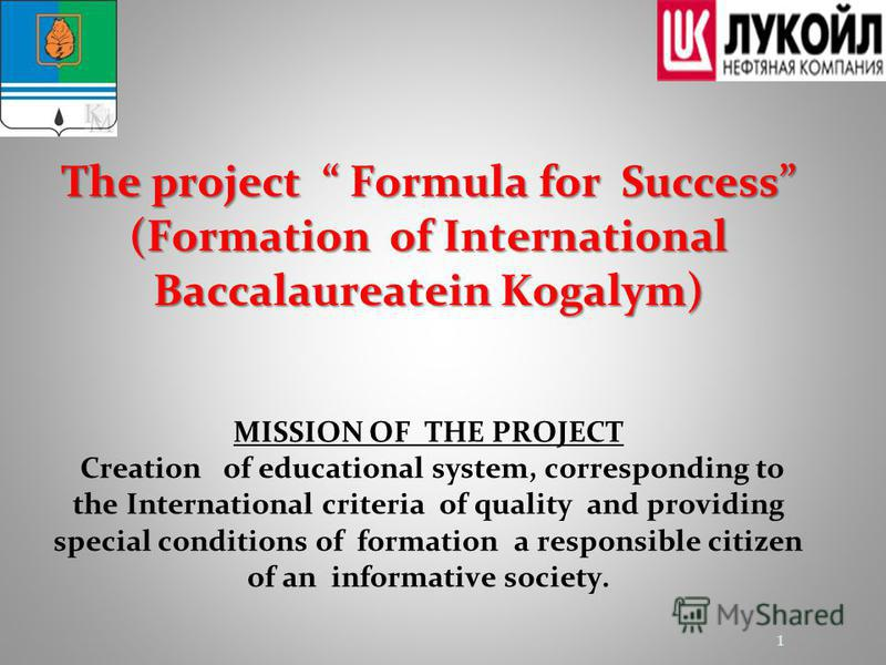 The project Formula for Success (Formation of International Baccalaureatein Kogalym) The project Formula for Success (Formation of International Baccalaureatein Kogalym) MISSION OF THE PROJECT Creation of educational system, corresponding to the Inte
