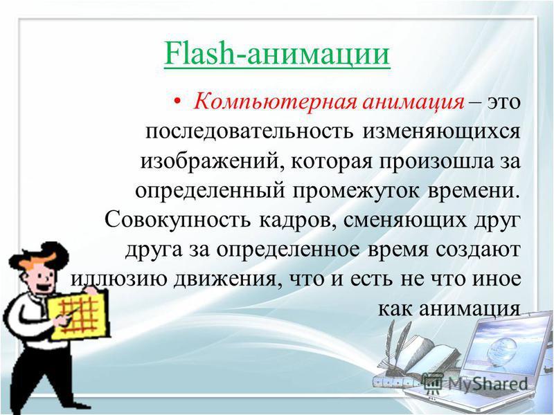 Flash-анимации Компьютерная анимация – это последовательность изменяющихся изображений, которая произошла за определенный промежуток времени. Совокупность кадров, сменяющих друг друга за определенное время создают иллюзию движения, что и есть не что