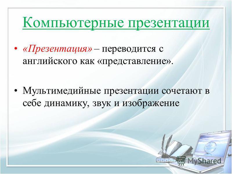 Компьютерные презентации «Презентация» – переводится с английского как «представление». Мультимедийные презентации сочетают в себе динамику, звук и изображение