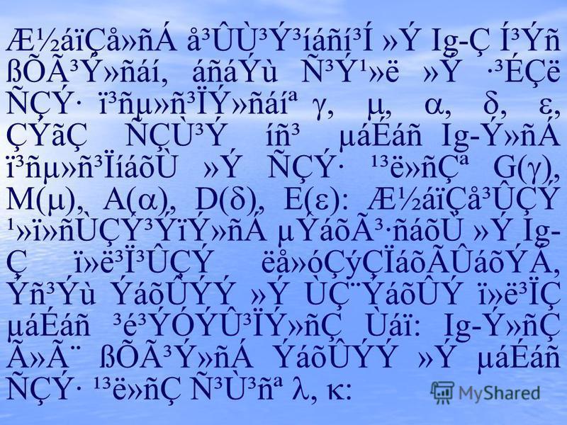 ƽáïÇå»ñÁ å³Ûٳݳíáñí³Í »Ý Ig-Ç Í³Ýñ ßÕóݻñáí, áñáÝù ѳݹ»ë »Ý ·³ÉÇë ÑÇÝ· ï³ñµ»ñ³ÏÝ»ñáíª,,,,, ÇÝãÇ ÑÇÙ³Ý íñ³ µáÉáñ Ig-Ý»ñÁ ï³ñµ»ñ³ÏíáõÙ »Ý ÑÇÝ· ¹³ë»ñǪ G( ), M( ), A( ), D( ), E( ): ƽáïÇå³ÛÇÝ ¹»ï»ñÙÇݳÝïÝ»ñÁ µÝáõó·ñáõÙ »Ý Ig- Ç ï»ë³Ï³ÛÇÝ ëå»óÇýÇÏá
