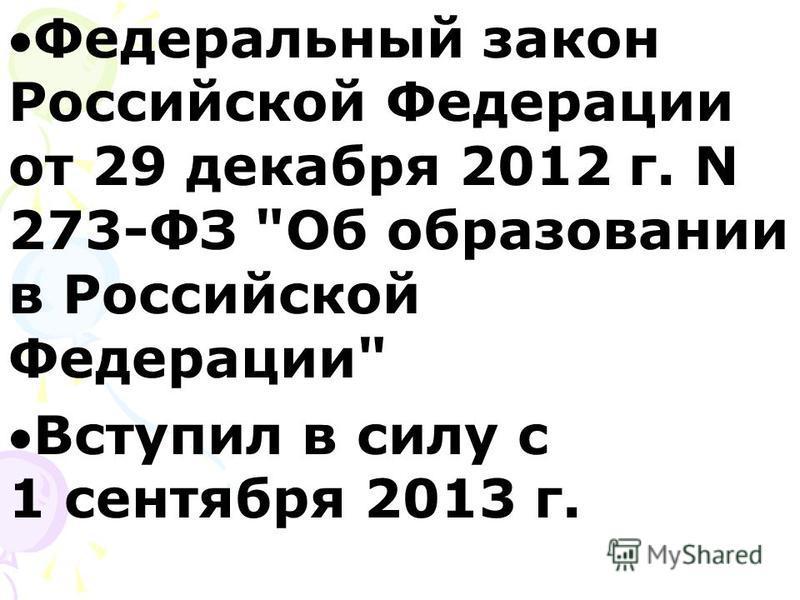 Федеральный закон Российской Федерации от 29 декабря 2012 г. N 273-ФЗ Об образовании в Российской Федерации Вступил в силу с 1 сентября 2013 г.