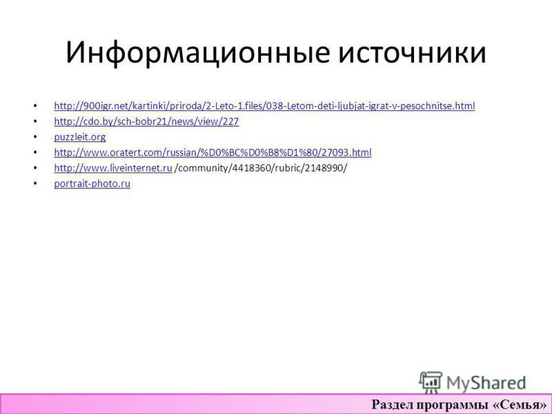 Информационные источники http://900igr.net/kartinki/priroda/2-Leto-1.files/038-Letom-deti-ljubjat-igrat-v-pesochnitse.html http://cdo.by/sch-bobr21/news/view/227 puzzleit.org http://www.oratert.com/russian/%D0%BC%D0%B8%D1%80/27093. html http://www.li