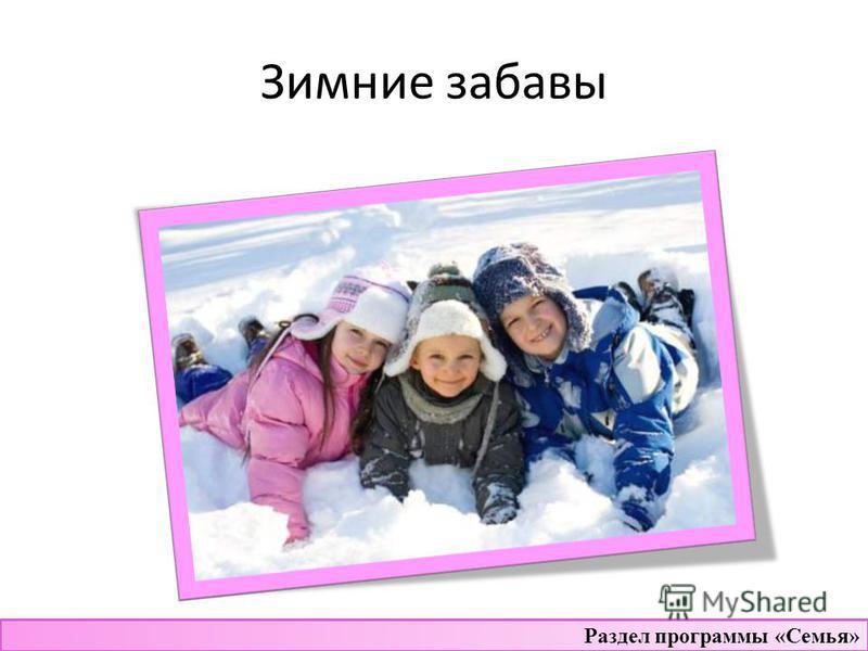 Зимние забавы Раздел программы «Семья»