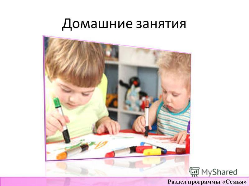 Домашние занятия Раздел программы «Семья»