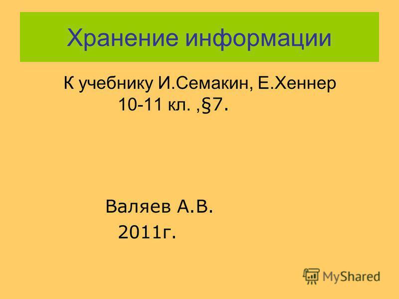Хранение информации К учебнику И.Семакин, Е.Хеннер 10-11 кл., §7. Валяев А.В. 2011 г.
