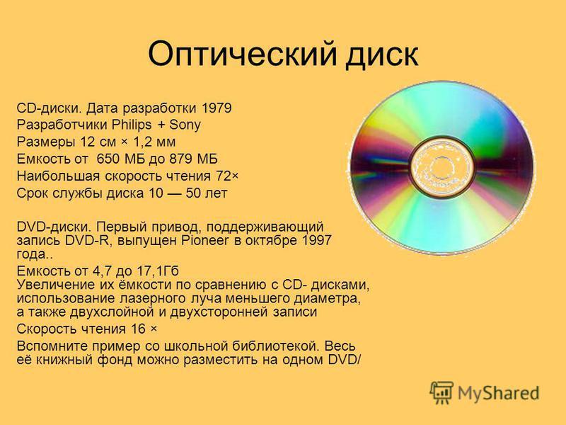 Оптический диск CD-диски. Дата разработки 1979 Разработчики Philips + Sony Размеры 12 см × 1,2 мм Емкость от 650 МБ до 879 МБ Наибольшая скорость чтения 72× Срок службы диска 10 50 лет DVD-диски. Первый привод, поддерживающий запись DVD-R, выпущен Pi