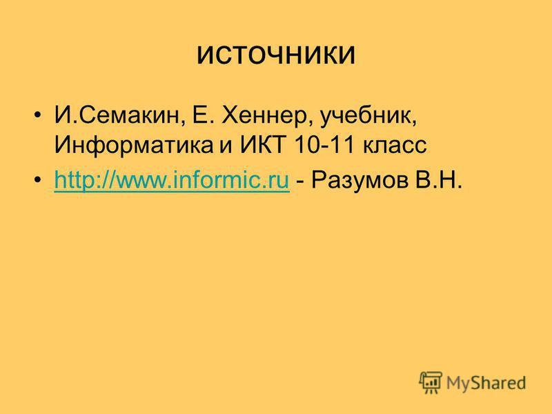 источники И.Семакин, Е. Хеннер, учебник, Информатика и ИКТ 10-11 класс http://www.informic.ru - Разумов В.Н.http://www.informic.ru