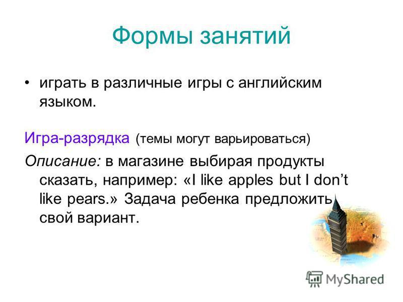 Формы занятий играть в различные игры с английским языком. Игра-разрядка (темы могут варьироваться) Описание: в магазине выбирая продукты сказать, например: «I like apples but I dont like pears.» Задача ребенка предложить свой вариант.