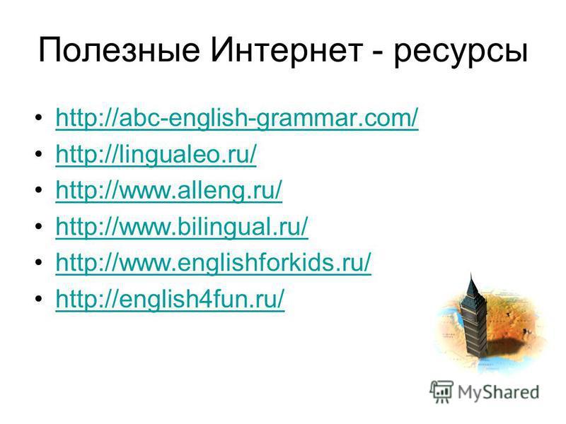 Полезные Интернет - ресурсы http://abc-english-grammar.com/ http://lingualeo.ru/ http://www.alleng.ru/ http://www.bilingual.ru/ http://www.englishforkids.ru/ http://english4fun.ru/