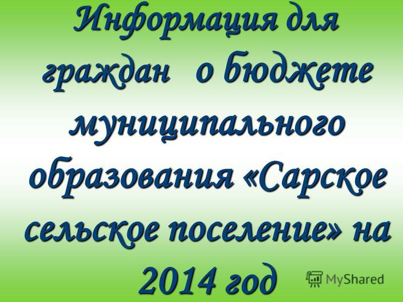 Информация для граждан о бюджете муниципального образования «Сарское сельское поселение» на 2014 год