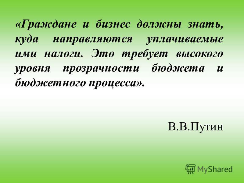 «Граждане и бизнес должны знать, куда направляются уплачиваемые ими налоги. Это требует высокого уровня прозрачности бюджета и бюджетного процесса». В.В.Путин