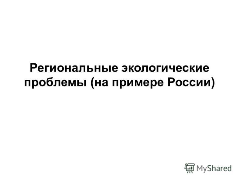 Региональные экологические проблемы (на примере России)