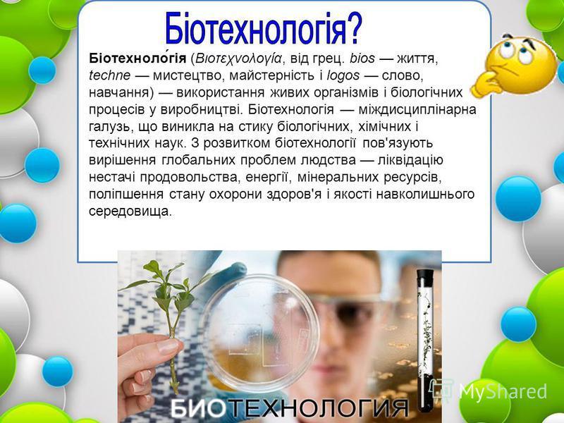 Біотехноло́гія (Βιοτεχνολογία, від грец. bios життя, techne мистецтво, майстерність і logos слово, навчання) використання живих організмів і біологічних процесів у виробництві. Біотехнологія міждисциплінарна галузь, що виникла на стику біологічних, х