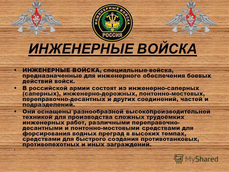 ИНЖЕНЕРНЫЕ ВОЙСКА ИНЖЕНЕРНЫЕ ВОЙСКА, специальные войска, предназначенные для инженерного обеспечения боевых действий войск. В российской армии состоят из инженерно-саперных (саперных), инженерно-дорожных, понтонно-мостовых, переправочно-десантных и д