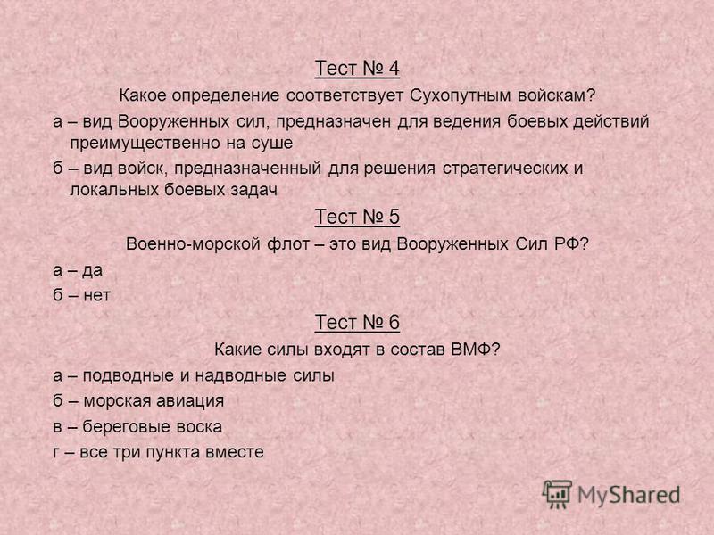 Тест 4 Какое определение соответствует Сухопутным войскам? а – вид Вооруженных сил, предназначен для ведения боевых действий преимущественно на суше б – вид войск, предназначенный для решения стратегических и локальных боевых задач Тест 5 Военно-морс
