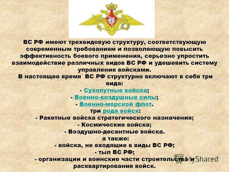 ВС РФ имеют трехвидовую структуру, соответствующую современным требованиям и позволяющую повысить эффективность боевого применения, серьезно упростить взаимодействие различных видов ВС РФ и удешевить систему управления войсками. В настоящее время ВС
