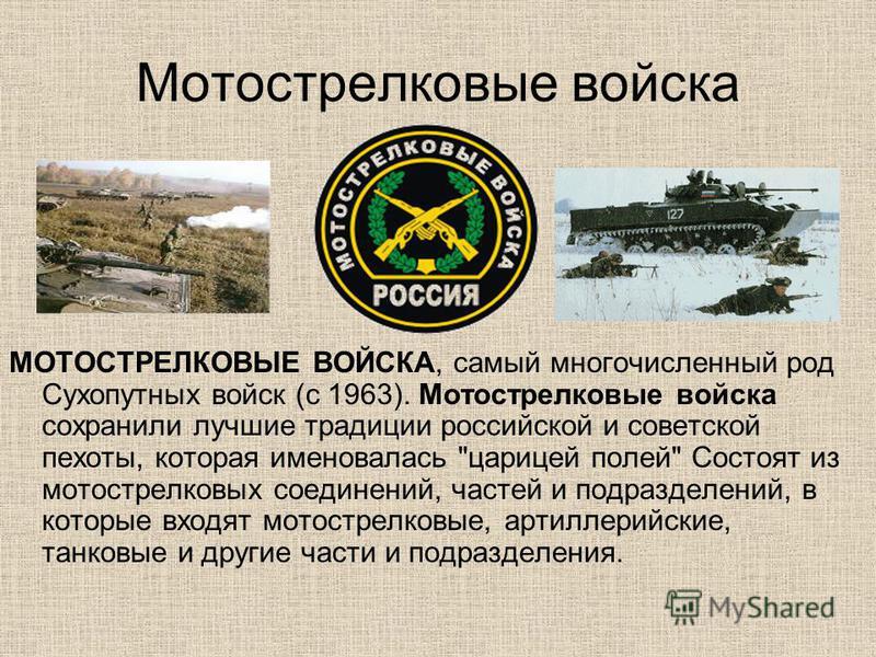 Мотострелковые войска МОТОСТРЕЛКОВЫЕ ВОЙСКА, самый многочисленный род Сухопутных войск (с 1963). Мотострелковые войска сохранили лучшие традиции российской и советской пехоты, которая именовалась