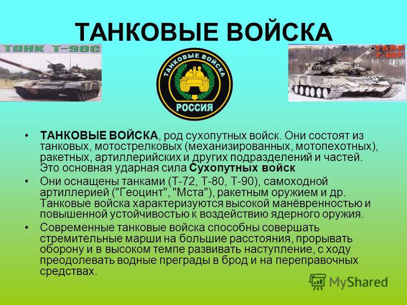 ТАНКОВЫЕ ВОЙСКА ТАНКОВЫЕ ВОЙСКА, род сухопутных войск. Они состоят из танковых, мотострелковых (механизированных, мотопехотных), ракетных, артиллерийских и других подразделений и частей. Это основная ударная сила Сухопутных войск Они оснащены танками