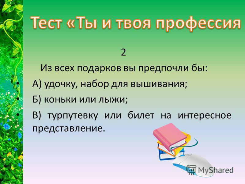 2 Из всех подарков вы предпочли бы: А) удочку, набор для вышивания; Б) коньки или лыжи; В) турпутевку или билет на интересное представление.