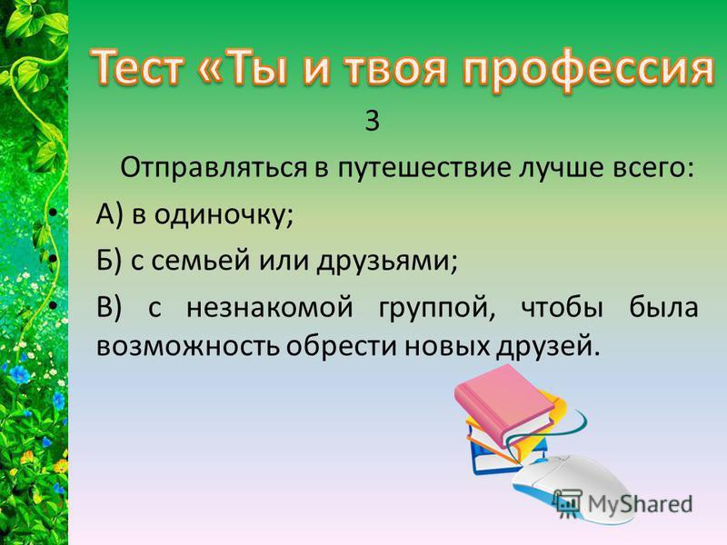 3 Отправляться в путешествие лучше всего: А) в одиночку; Б) с семьей или друзьями; В) с незнакомой группой, чтобы была возможность обрести новых друзей.